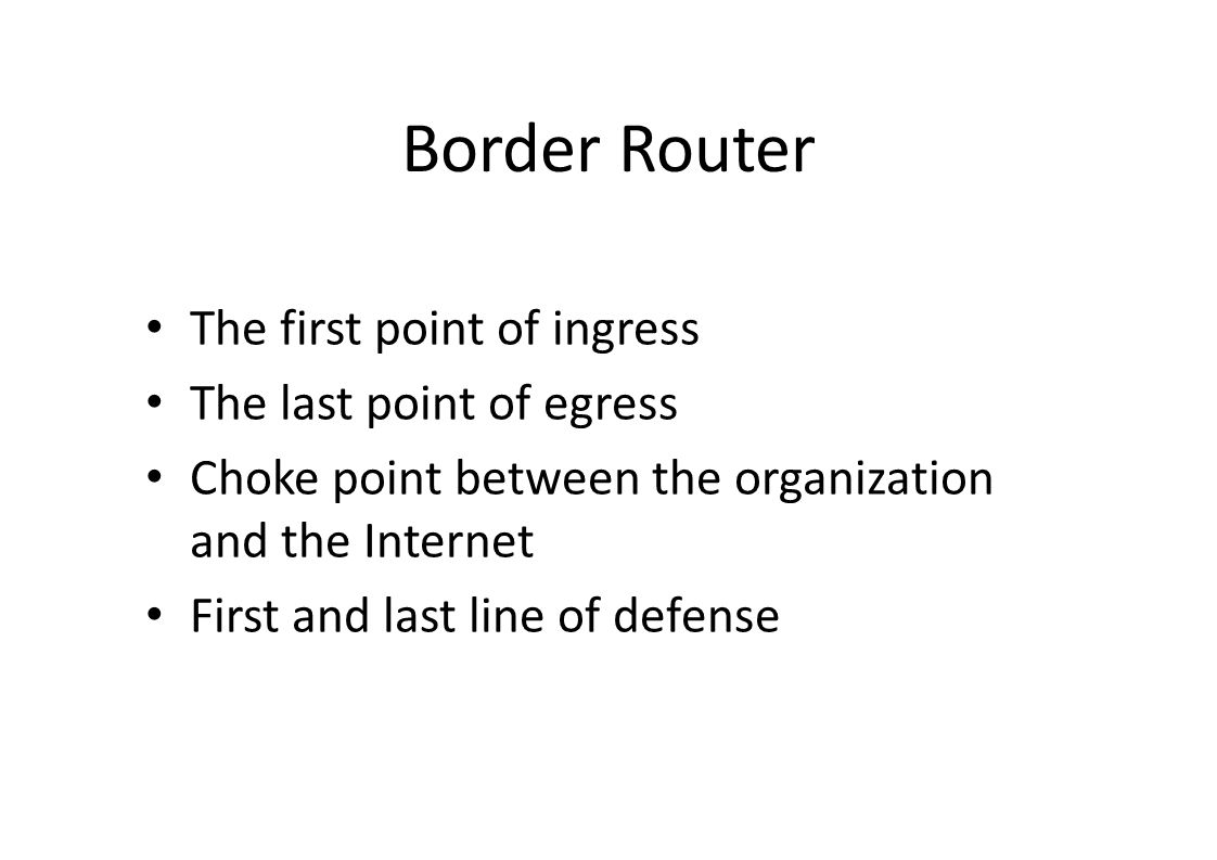 Border Router The first point of ingress The last point of egress Choke point between the organization and the Internet First and last line of defense