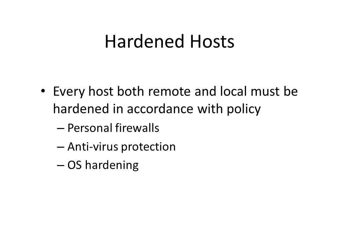 Hardened Hosts Every host both remote and local must be hardened in accordance with policy – Personal firewalls – Anti-virus protection – OS hardening