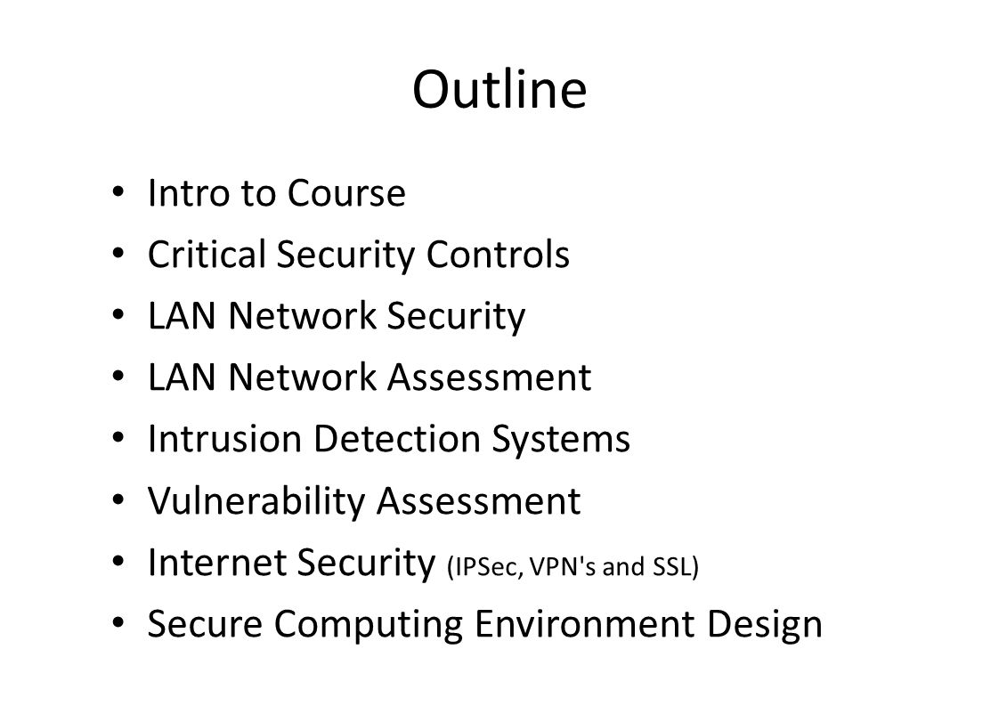 Outline Intro to Course Critical Security Controls LAN Network Security LAN Network Assessment Intrusion Detection Systems Vulnerability Assessment Internet Security (IPSec, VPN s and SSL) Secure Computing Environment Design