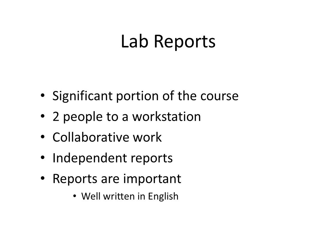 Lab Reports Significant portion of the course 2 people to a workstation Collaborative work Independent reports Reports are important Well written in English