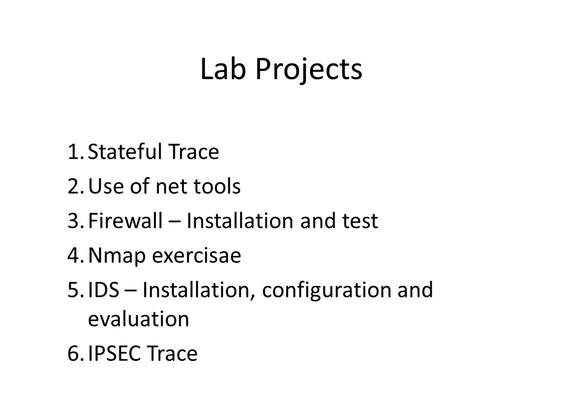 Lab Projects 1.Stateful Trace 2.Use of net tools 3.Firewall – Installation and test 4.Nmap exercisae 5.IDS – Installation, configuration and evaluation 6.IPSEC Trace
