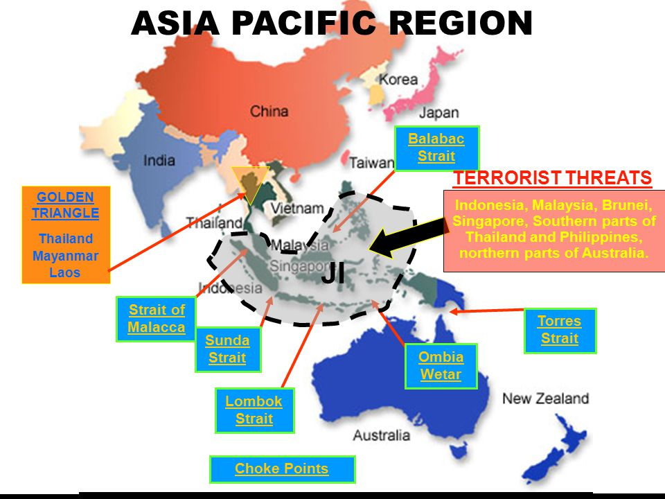 Sunda Strait Ombia Wetar Lombok Strait Strait of Malacca Balabac Strait Choke Points TERRORIST THREATS JI Torres Strait Indonesia, Malaysia, Brunei, Singapore, Southern parts of Thailand and Philippines, northern parts of Australia.