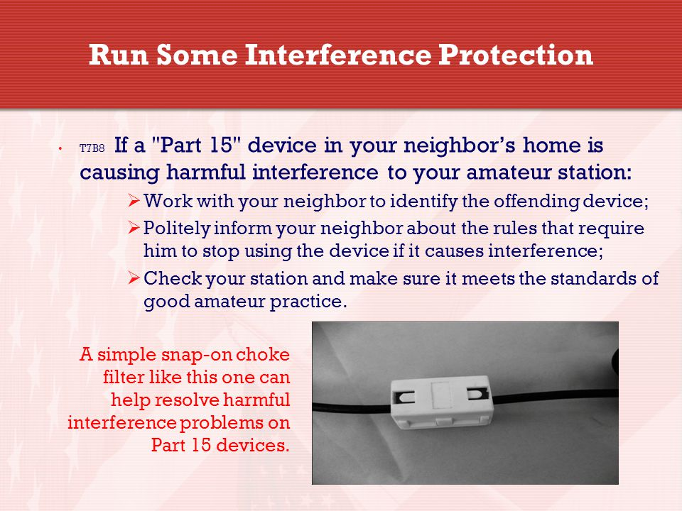 Run Some Interference Protection T7B8 If a Part 15 device in your neighbor's home is causing harmful interference to your amateur station:  Work with your neighbor to identify the offending device;  Politely inform your neighbor about the rules that require him to stop using the device if it causes interference;  Check your station and make sure it meets the standards of good amateur practice.
