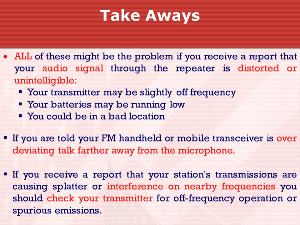Take Aways  ALL of these might be the problem if you receive a report that your audio signal through the repeater is distorted or unintelligible:  Your transmitter may be slightly off frequency  Your batteries may be running low  You could be in a bad location  If you are told your FM handheld or mobile transceiver is over deviating talk farther away from the microphone.