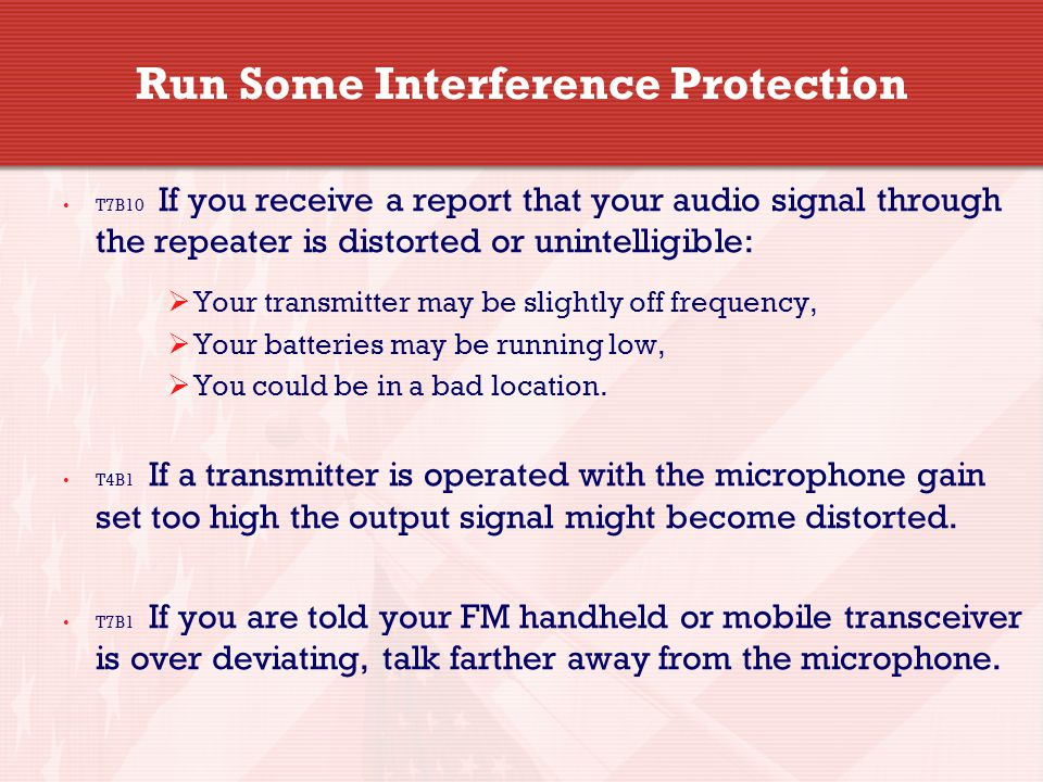 Run Some Interference Protection T7B10 If you receive a report that your audio signal through the repeater is distorted or unintelligible:  Your transmitter may be slightly off frequency,  Your batteries may be running low,  You could be in a bad location.