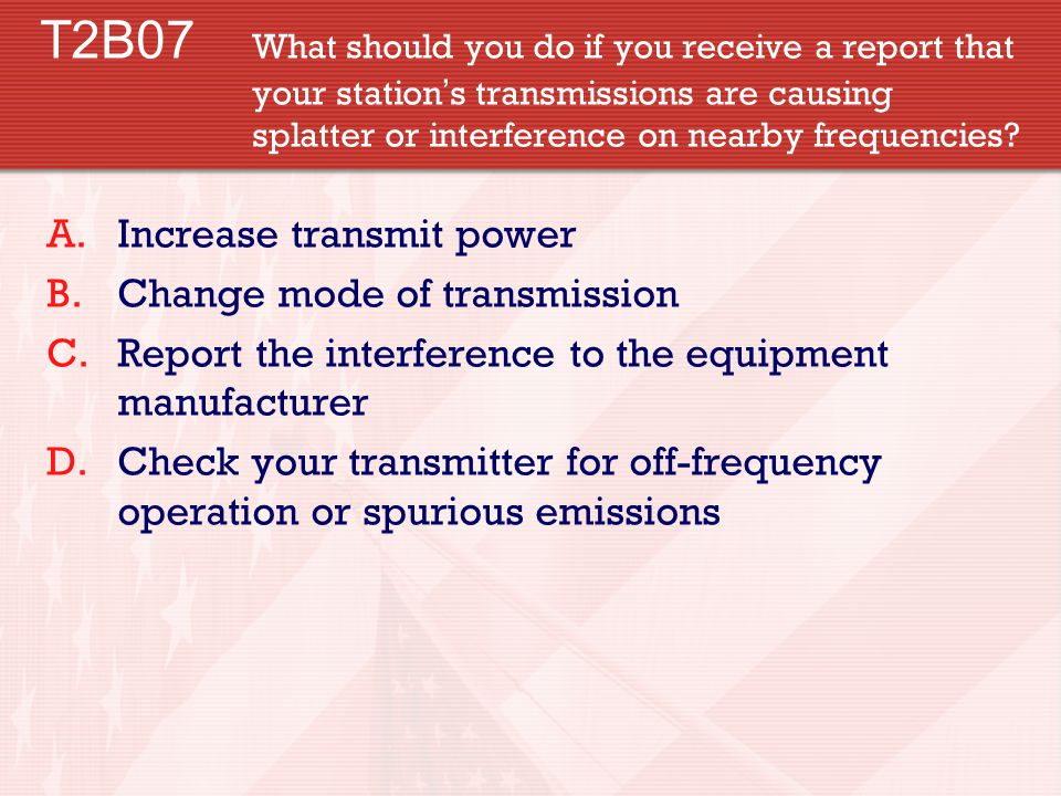 T2B07 What should you do if you receive a report that your station ' s transmissions are causing splatter or interference on nearby frequencies.
