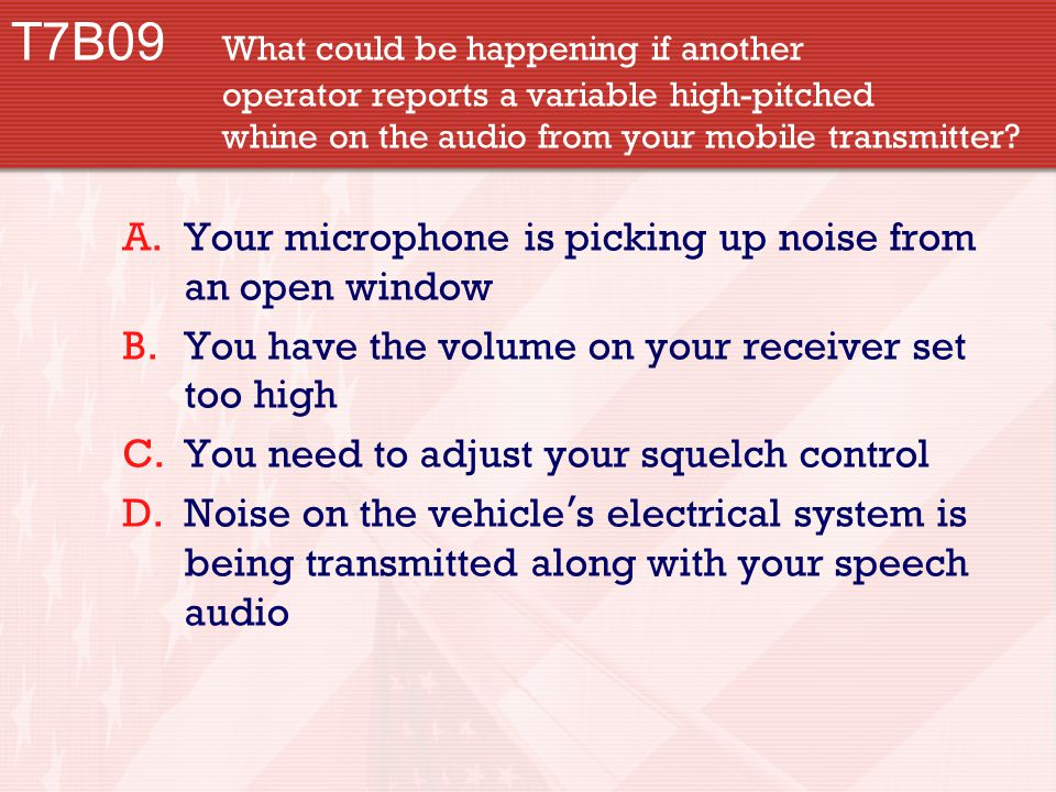 T7B09 What could be happening if another operator reports a variable high-pitched whine on the audio from your mobile transmitter.