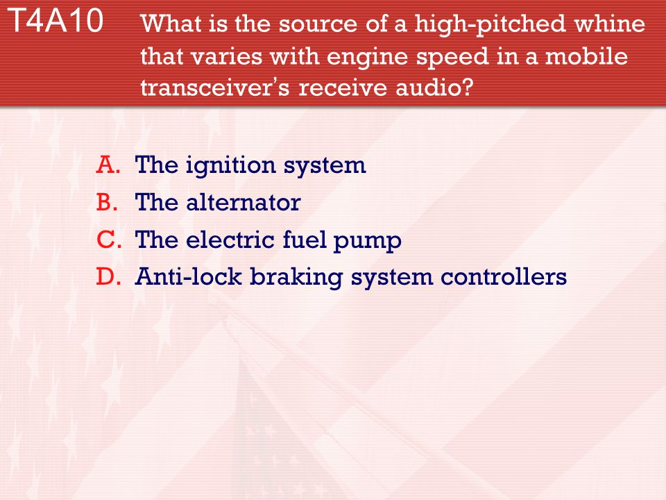 T4A10 What is the source of a high-pitched whine that varies with engine speed in a mobile transceiver ' s receive audio.