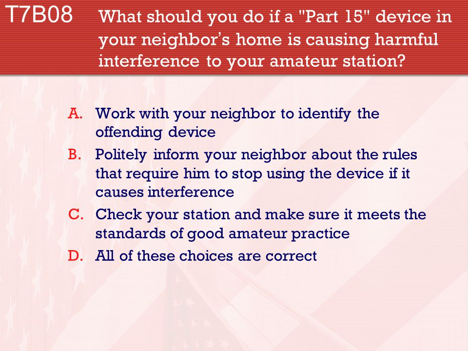 T7B08 What should you do if a Part 15 device in your neighbor ' s home is causing harmful interference to your amateur station.