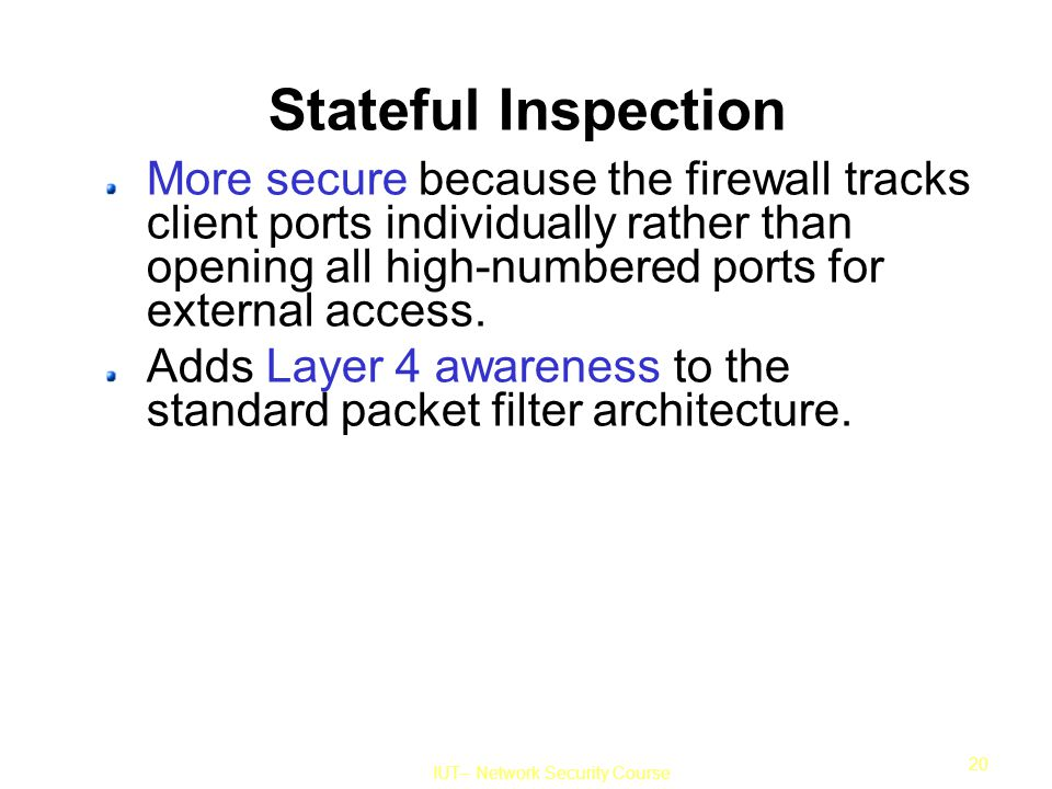 IUT– Network Security Course 20 Stateful Inspection More secure because the firewall tracks client ports individually rather than opening all high-numbered ports for external access.