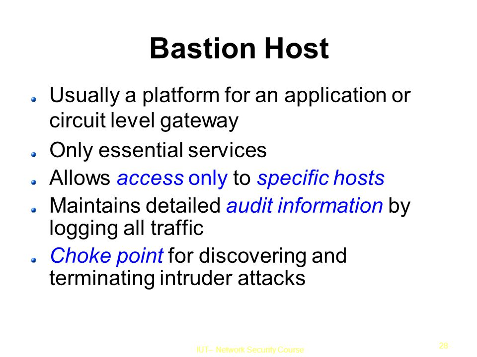 IUT– Network Security Course 28 Bastion Host Usually a platform for an application or circuit level gateway Only essential services Allows access only to specific hosts Maintains detailed audit information by logging all traffic Choke point for discovering and terminating intruder attacks