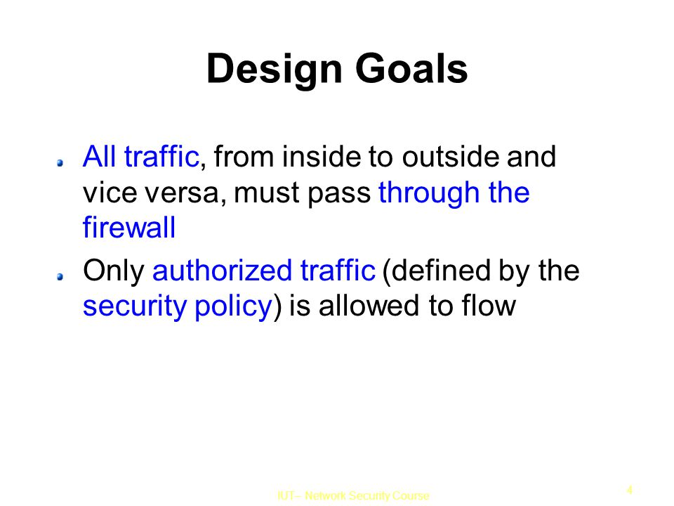 IUT– Network Security Course 4 Design Goals All traffic, from inside to outside and vice versa, must pass through the firewall Only authorized traffic (defined by the security policy) is allowed to flow