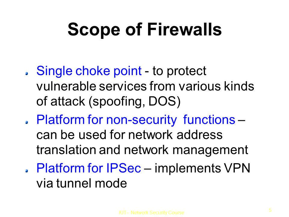IUT– Network Security Course 5 Scope of Firewalls Single choke point - to protect vulnerable services from various kinds of attack (spoofing, DOS) Platform for non-security functions – can be used for network address translation and network management Platform for IPSec – implements VPN via tunnel mode
