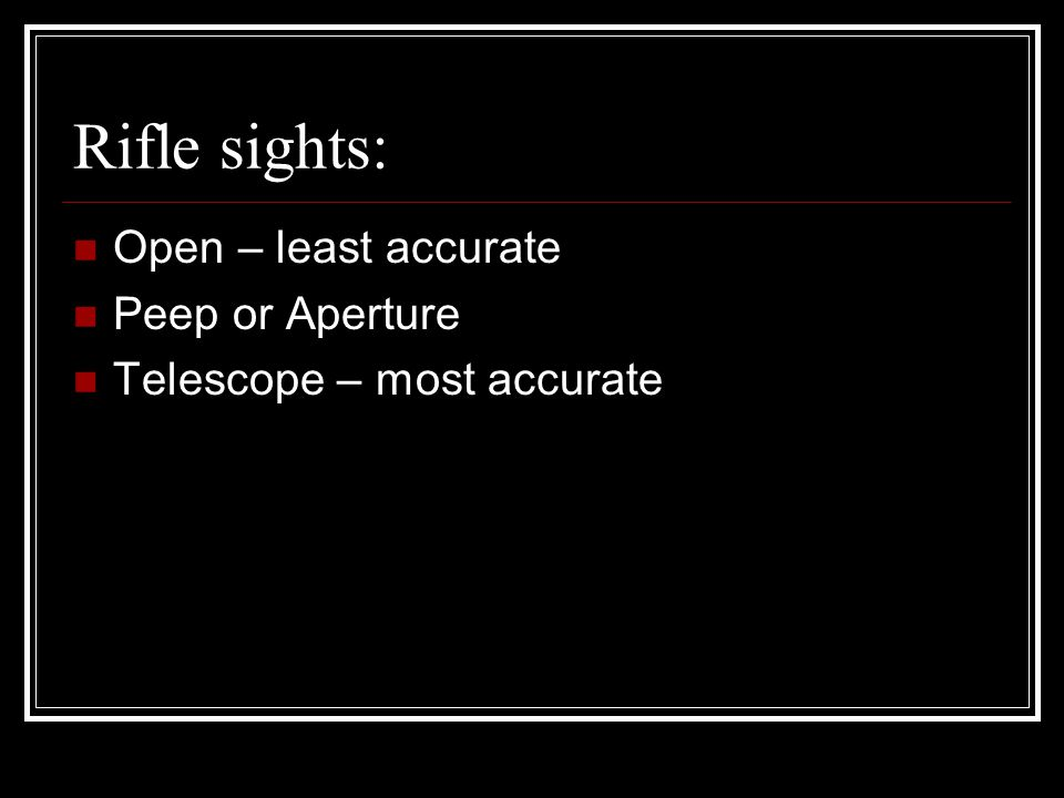 Rifle sights: Open – least accurate Peep or Aperture Telescope – most accurate