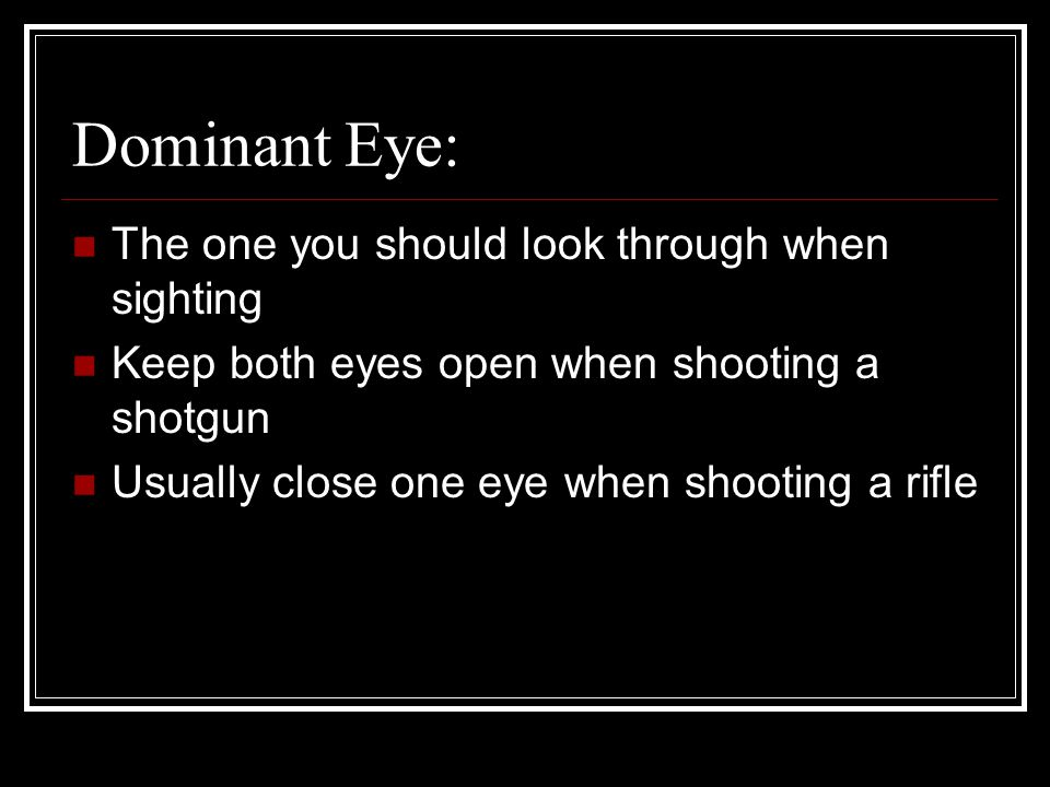 Dominant Eye: The one you should look through when sighting Keep both eyes open when shooting a shotgun Usually close one eye when shooting a rifle