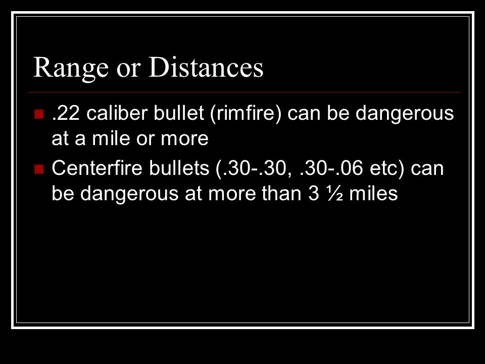 Range or Distances.22 caliber bullet (rimfire) can be dangerous at a mile or more Centerfire bullets (.30-.30,.30-.06 etc) can be dangerous at more than 3 ½ miles