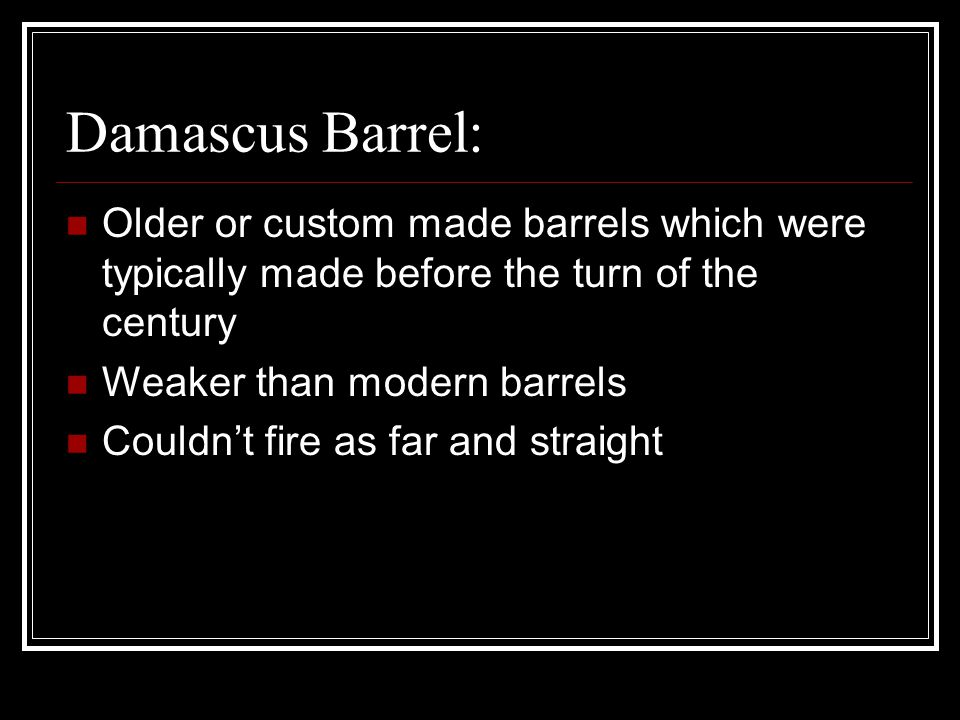 Damascus Barrel: Older or custom made barrels which were typically made before the turn of the century Weaker than modern barrels Couldn't fire as far and straight