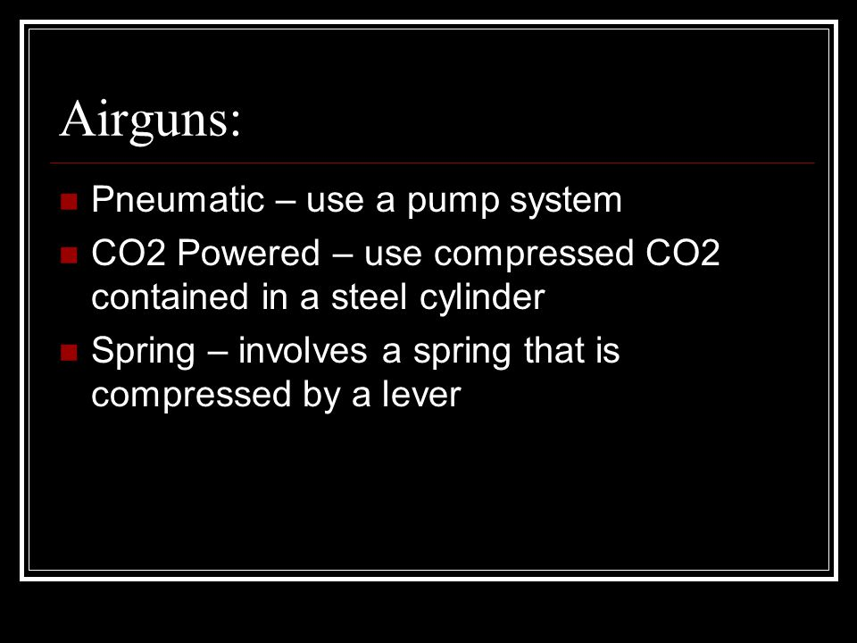 Airguns: Pneumatic – use a pump system CO2 Powered – use compressed CO2 contained in a steel cylinder Spring – involves a spring that is compressed by a lever