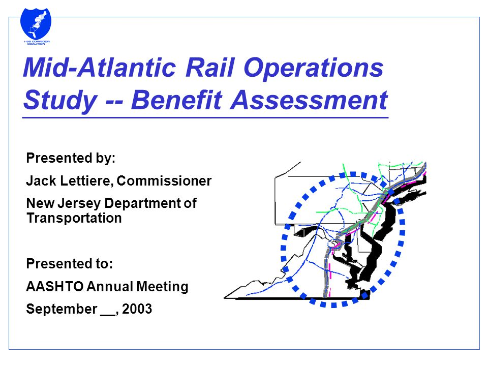 Mid-Atlantic Rail Operations Study -- Benefit Assessment Presented by: Jack Lettiere, Commissioner New Jersey Department of Transportation Presented to: AASHTO Annual Meeting September __, 2003