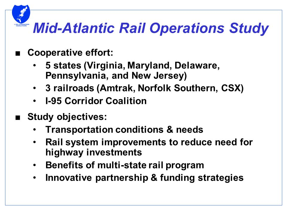 Mid-Atlantic Rail Operations Study ■Cooperative effort: 5 states (Virginia, Maryland, Delaware, Pennsylvania, and New Jersey) 3 railroads (Amtrak, Norfolk Southern, CSX) I-95 Corridor Coalition ■Study objectives: Transportation conditions & needs Rail system improvements to reduce need for highway investments Benefits of multi-state rail program Innovative partnership & funding strategies