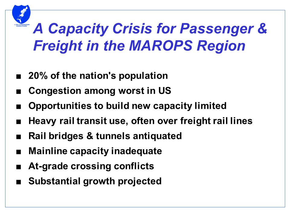 A Capacity Crisis for Passenger & Freight in the MAROPS Region ■20% of the nation s population ■Congestion among worst in US ■Opportunities to build new capacity limited ■Heavy rail transit use, often over freight rail lines ■Rail bridges & tunnels antiquated ■Mainline capacity inadequate ■At-grade crossing conflicts ■Substantial growth projected