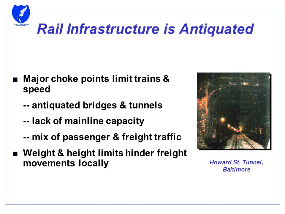 Rail Infrastructure is Antiquated ■Major choke points limit trains & speed -- antiquated bridges & tunnels -- lack of mainline capacity -- mix of passenger & freight traffic ■Weight & height limits hinder freight movements locally Howard St.