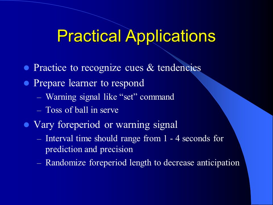 Practical Applications Practice to recognize cues & tendencies Prepare learner to respond – Warning signal like set command – Toss of ball in serve Vary foreperiod or warning signal – Interval time should range from 1 - 4 seconds for prediction and precision – Randomize foreperiod length to decrease anticipation