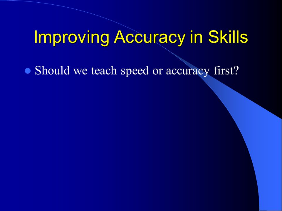 Improving Accuracy in Skills Should we teach speed or accuracy first?