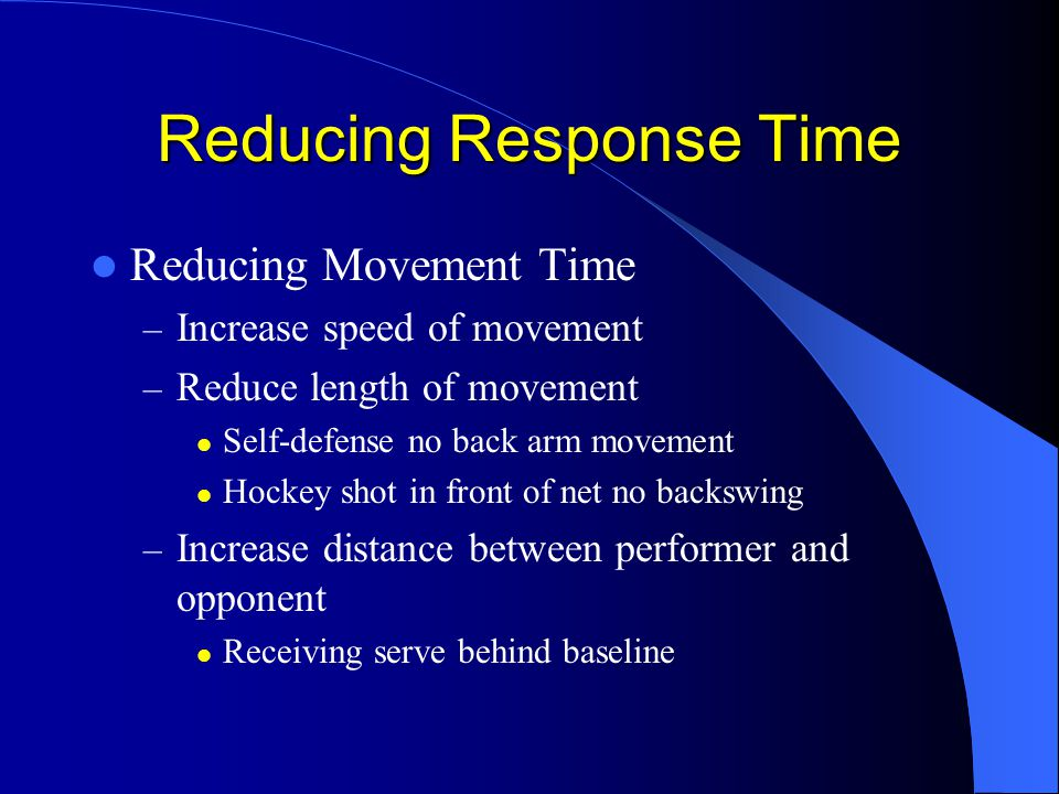 Reducing Response Time Reducing Movement Time – Increase speed of movement – Reduce length of movement Self-defense no back arm movement Hockey shot in front of net no backswing – Increase distance between performer and opponent Receiving serve behind baseline