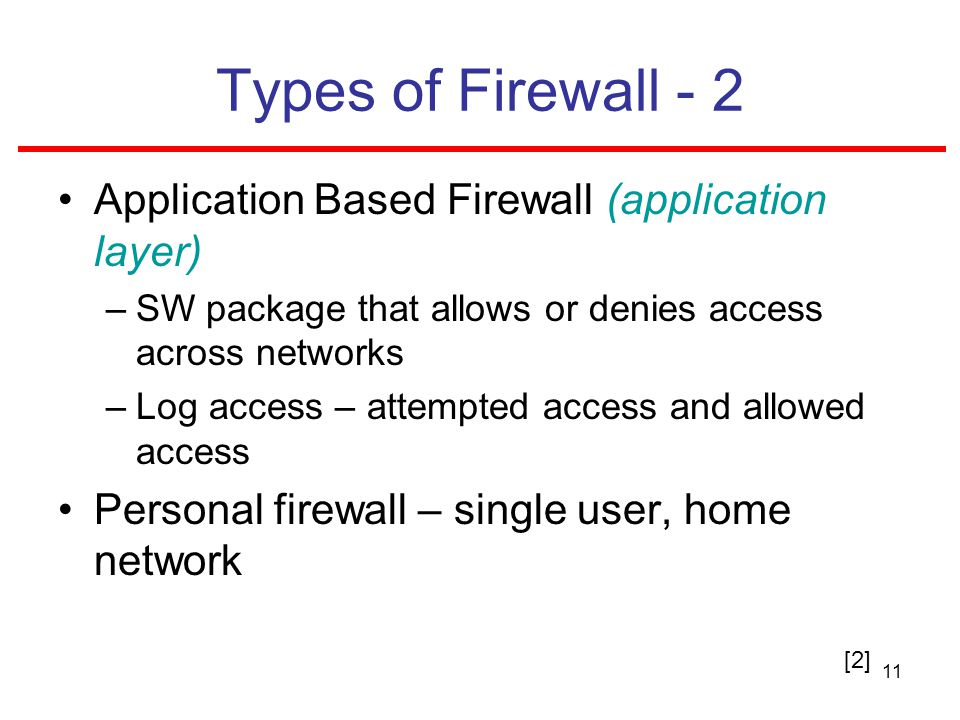 11 Types of Firewall - 2 Application Based Firewall (application layer) –SW package that allows or denies access across networks –Log access – attempted access and allowed access Personal firewall – single user, home network [2]