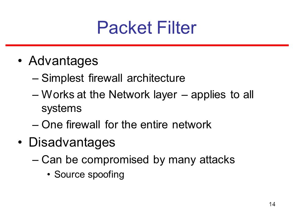 14 Packet Filter Advantages –Simplest firewall architecture –Works at the Network layer – applies to all systems –One firewall for the entire network Disadvantages –Can be compromised by many attacks Source spoofing