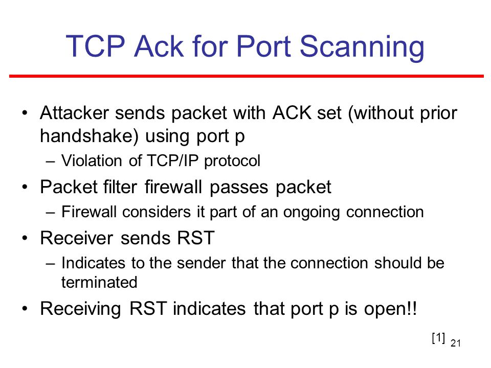 21 TCP Ack for Port Scanning Attacker sends packet with ACK set (without prior handshake) using port p –Violation of TCP/IP protocol Packet filter firewall passes packet –Firewall considers it part of an ongoing connection Receiver sends RST –Indicates to the sender that the connection should be terminated Receiving RST indicates that port p is open!.