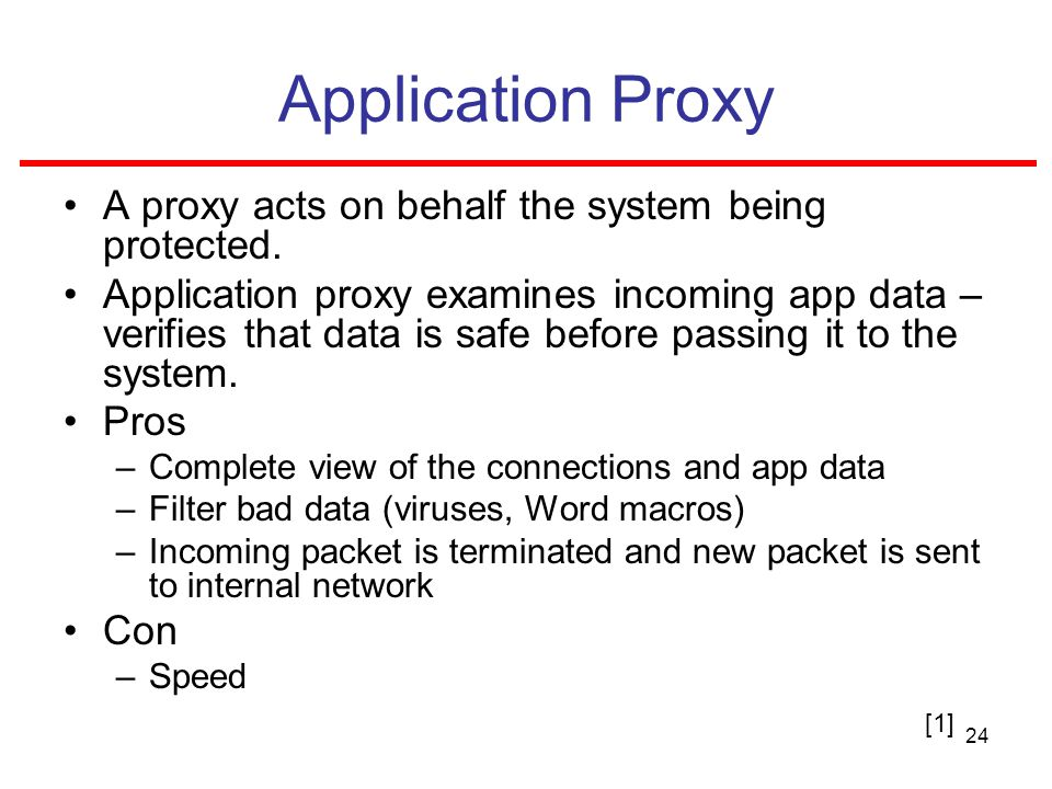 24 Application Proxy A proxy acts on behalf the system being protected.