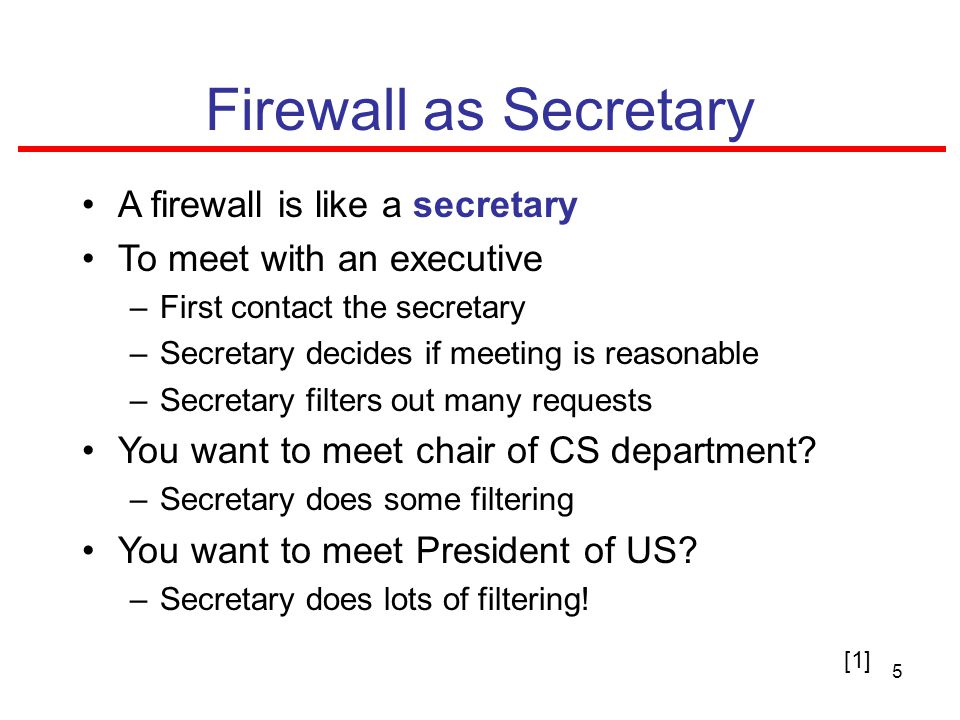 5 Firewall as Secretary A firewall is like a secretary To meet with an executive –First contact the secretary –Secretary decides if meeting is reasonable –Secretary filters out many requests You want to meet chair of CS department.