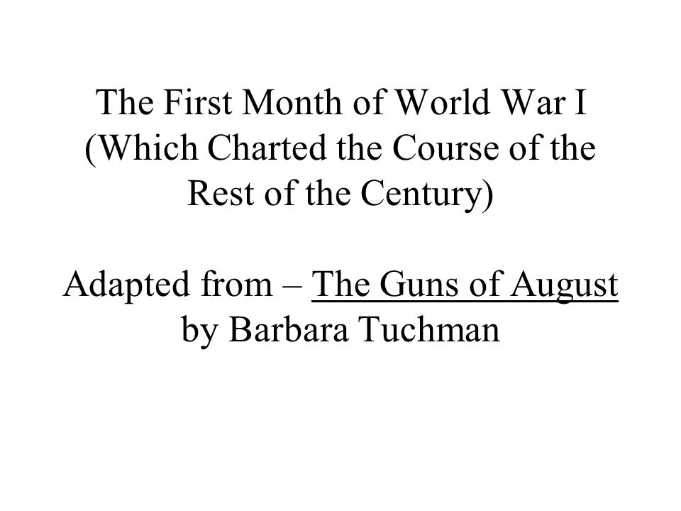 The First Month of World War I (Which Charted the Course of the Rest of the Century) Adapted from – The Guns of August by Barbara Tuchman