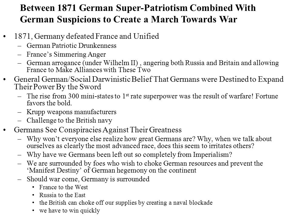 1871, Germany defeated France and Unified –German Patriotic Drunkenness –France's Simmering Anger –German arrogance (under Wilhelm II), angering both Russia and Britain and allowing France to Make Alliances with These Two General German/Social Darwinistic Belief That Germans were Destined to Expand Their Power By the Sword –The rise from 300 mini-states to 1 st rate superpower was the result of warfare.