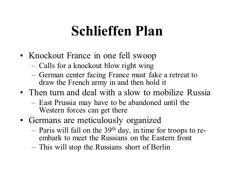 Schlieffen Plan Knockout France in one fell swoop –Calls for a knockout blow right wing –German center facing France must fake a retreat to draw the F