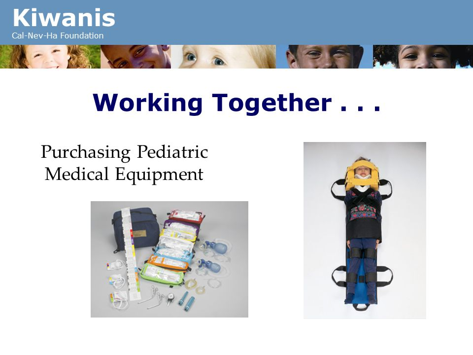 Kiwanis Cal-Nev-Ha Foundation Working Together... Purchasing Pediatric Medical Equipment