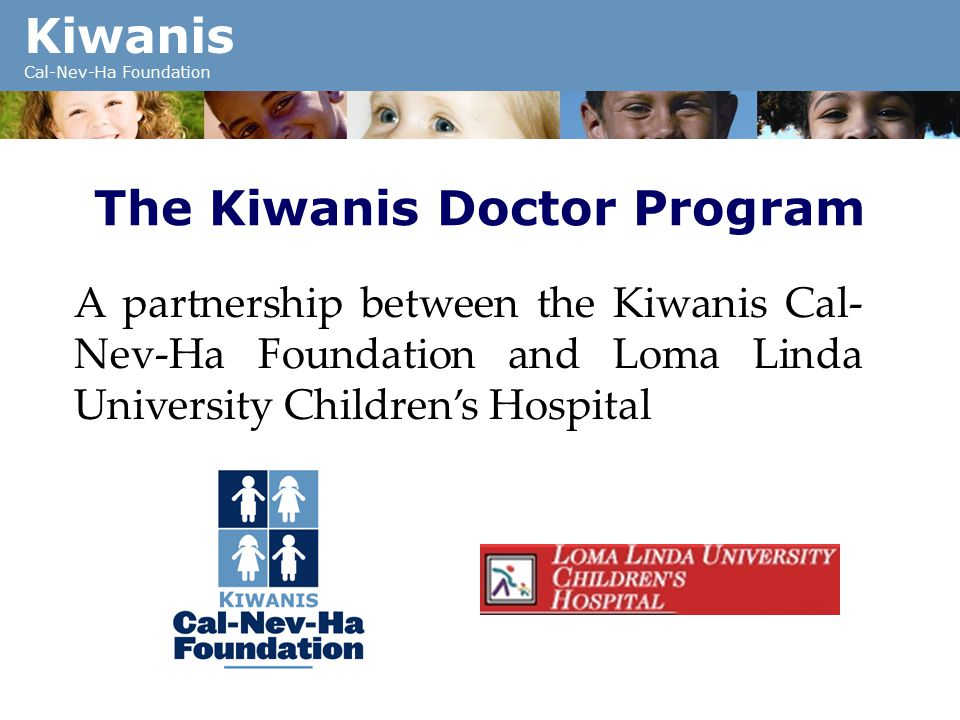 Kiwanis Cal-Nev-Ha Foundation The Kiwanis Doctor Program A partnership between the Kiwanis Cal- Nev-Ha Foundation and Loma Linda University Children's Hospital