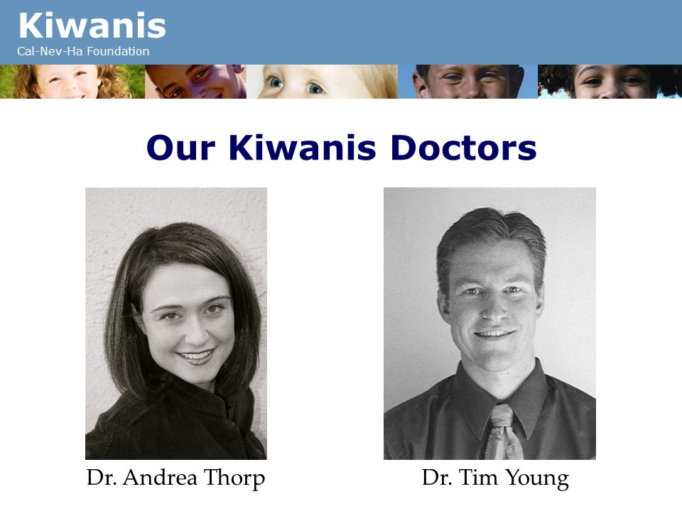 Kiwanis Cal-Nev-Ha Foundation Our Kiwanis Doctors Dr. Andrea ThorpDr. Tim Young