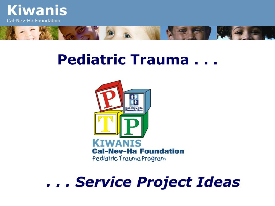 Kiwanis Cal-Nev-Ha Foundation Pediatric Trauma...... Service Project Ideas