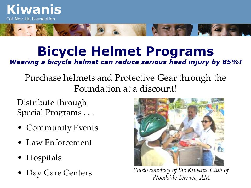 Kiwanis Cal-Nev-Ha Foundation Bicycle Helmet Programs Wearing a bicycle helmet can reduce serious head injury by 85%.