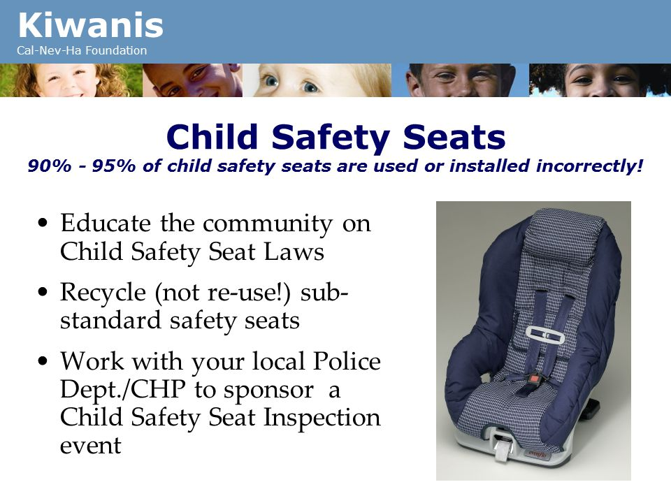 Kiwanis Cal-Nev-Ha Foundation Child Safety Seats 90% - 95% of child safety seats are used or installed incorrectly.