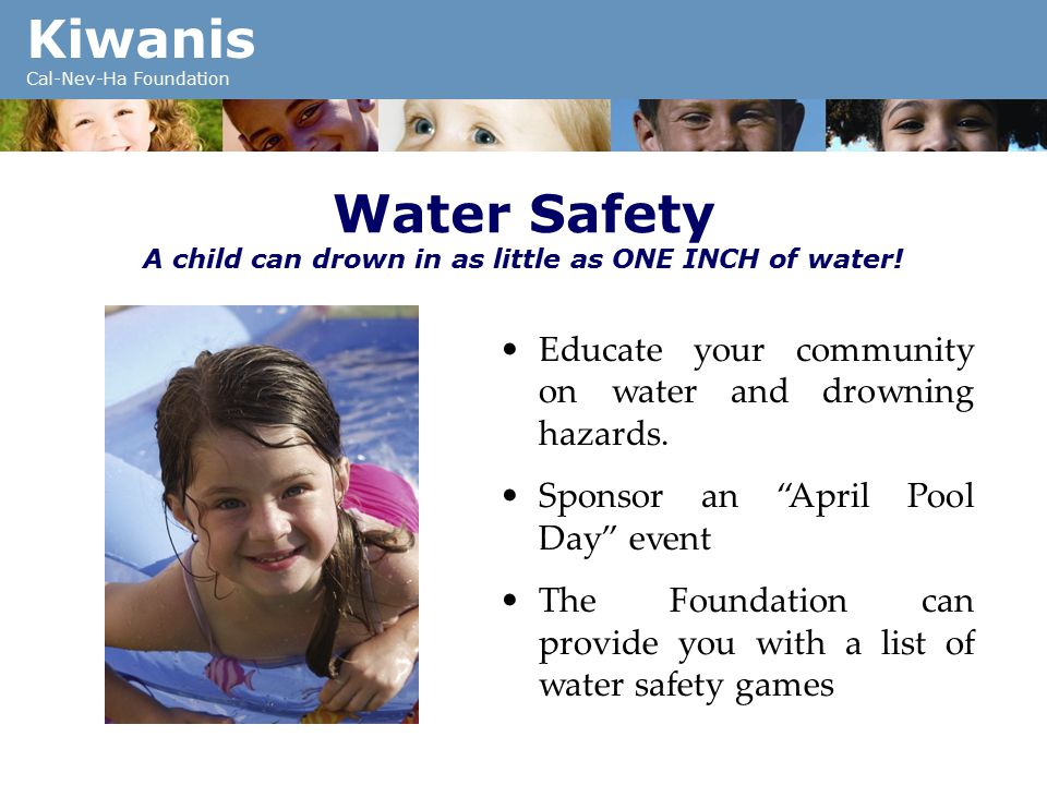Kiwanis Cal-Nev-Ha Foundation Water Safety A child can drown in as little as ONE INCH of water.