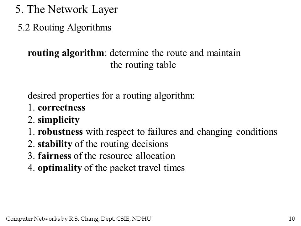 Computer Networks by R.S. Chang, Dept. CSIE, NDHU10 5. The Network Layer 5.2 Routing Algorithms routing algorithm: determine the route and maintain th