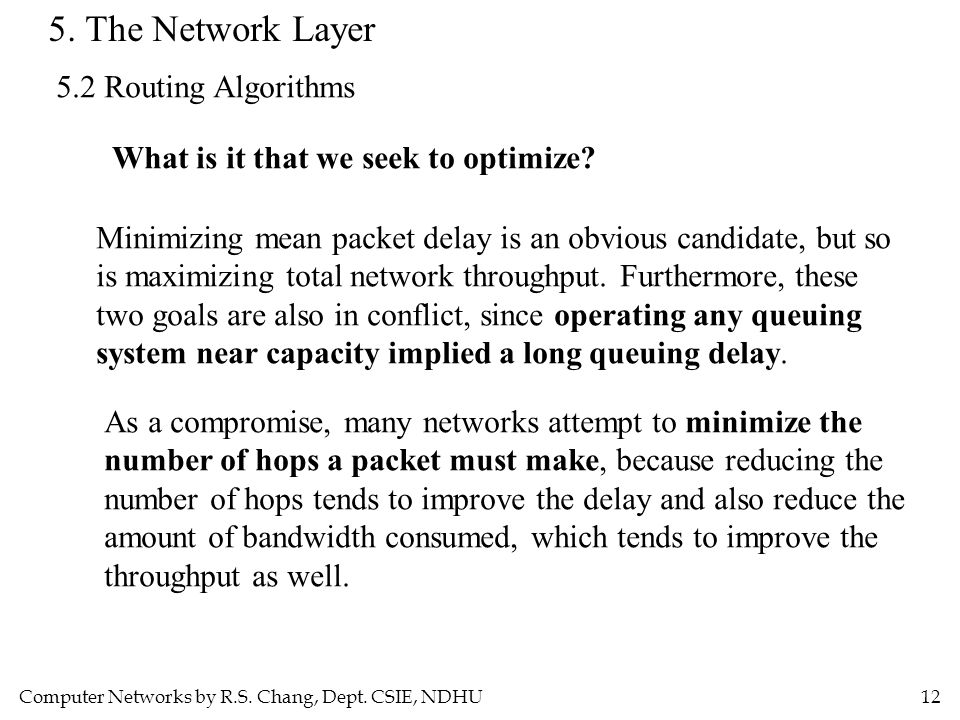 Computer Networks by R.S. Chang, Dept. CSIE, NDHU12 5. The Network Layer 5.2 Routing Algorithms What is it that we seek to optimize? Minimizing mean p
