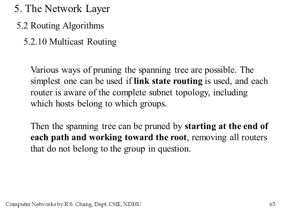 Computer Networks by R.S. Chang, Dept. CSIE, NDHU65 5. The Network Layer 5.2 Routing Algorithms 5.2.10 Multicast Routing Various ways of pruning the s