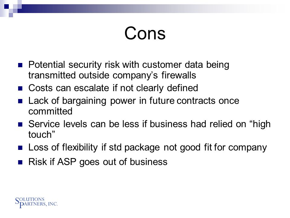 Cons Potential security risk with customer data being transmitted outside company's firewalls Costs can escalate if not clearly defined Lack of bargaining power in future contracts once committed Service levels can be less if business had relied on high touch Loss of flexibility if std package not good fit for company Risk if ASP goes out of business