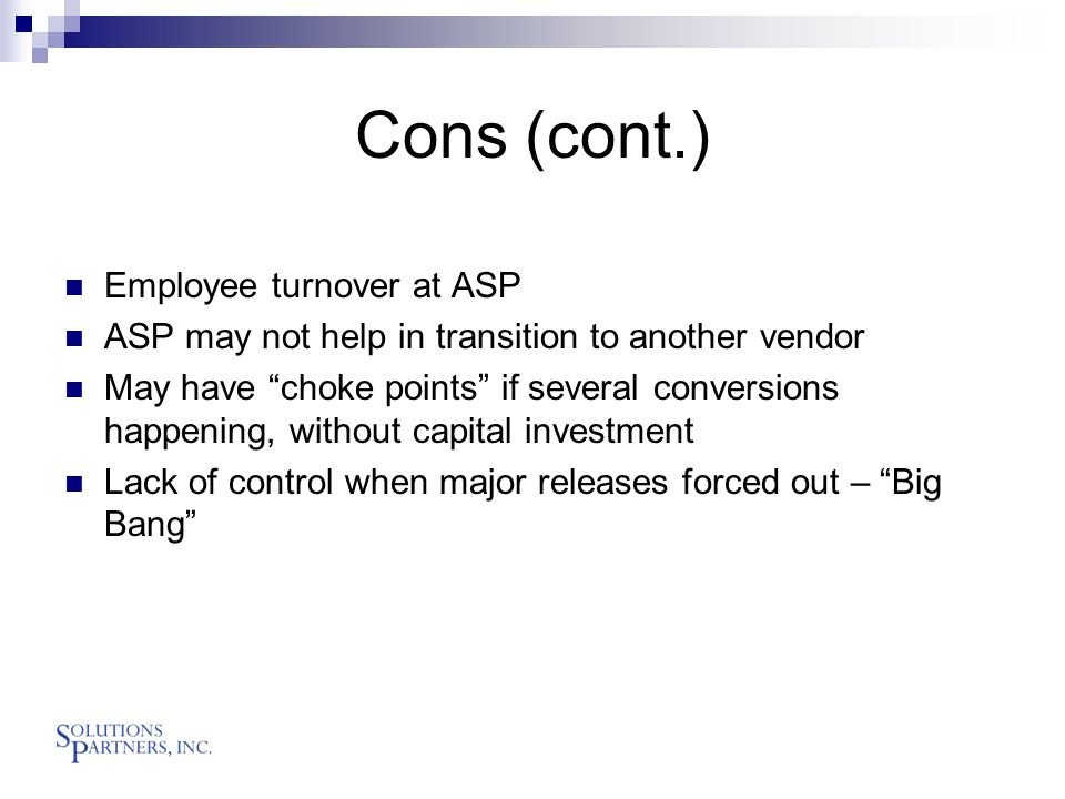 Cons (cont.) Employee turnover at ASP ASP may not help in transition to another vendor May have choke points if several conversions happening, without capital investment Lack of control when major releases forced out – Big Bang