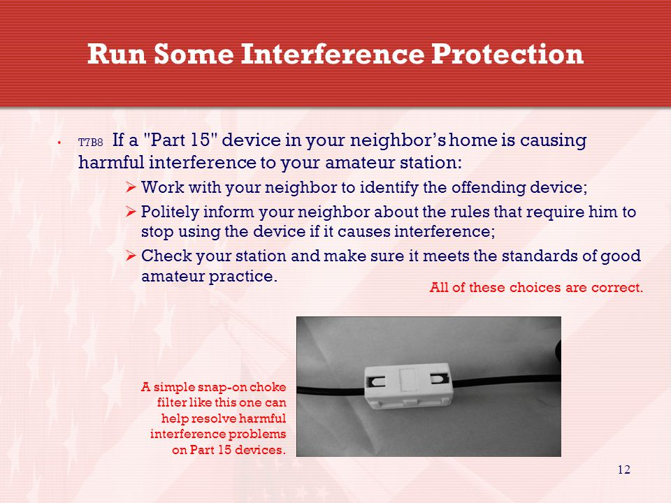 12 Run Some Interference Protection T7B8 If a Part 15 device in your neighbor's home is causing harmful interference to your amateur station:  Work with your neighbor to identify the offending device;  Politely inform your neighbor about the rules that require him to stop using the device if it causes interference;  Check your station and make sure it meets the standards of good amateur practice.